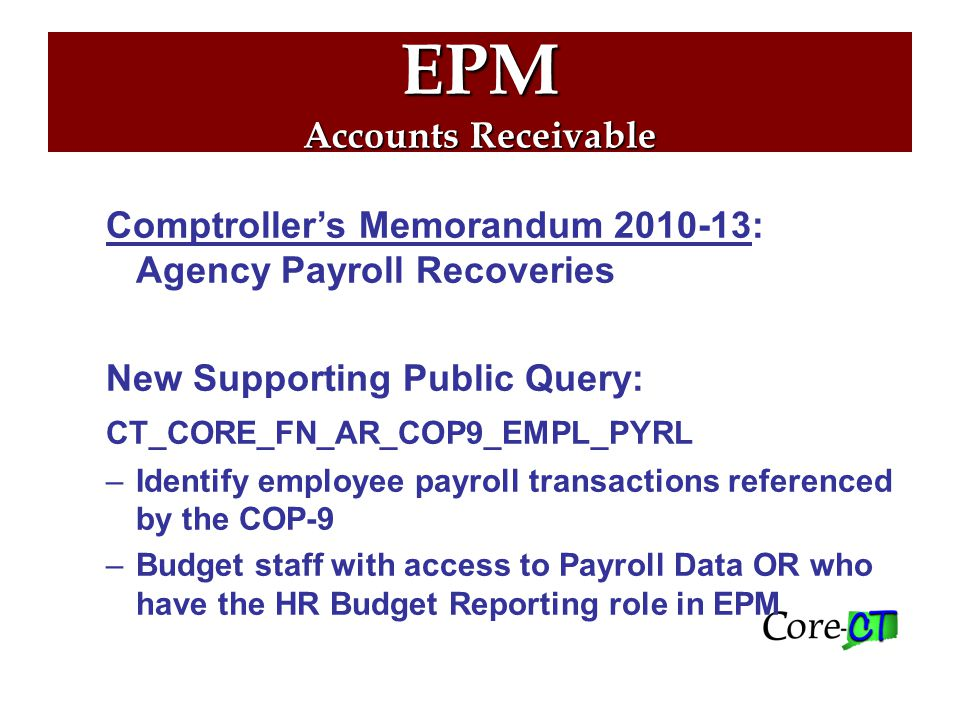 EPM Accounts Receivable Comptroller's Memorandum 2010-13: Agency Payroll Recoveries New Supporting Public Query: CT_CORE_FN_AR_COP9_EMPL_PYRL –Identify employee payroll transactions referenced by the COP-9 –Budget staff with access to Payroll Data OR who have the HR Budget Reporting role in EPM
