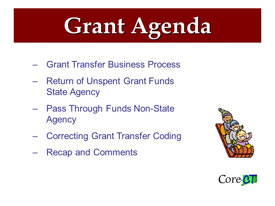 Grant Agenda –Grant Transfer Business Process –Return of Unspent Grant Funds State Agency –Pass Through Funds Non-State Agency –Correcting Grant Transfer Coding –Recap and Comments