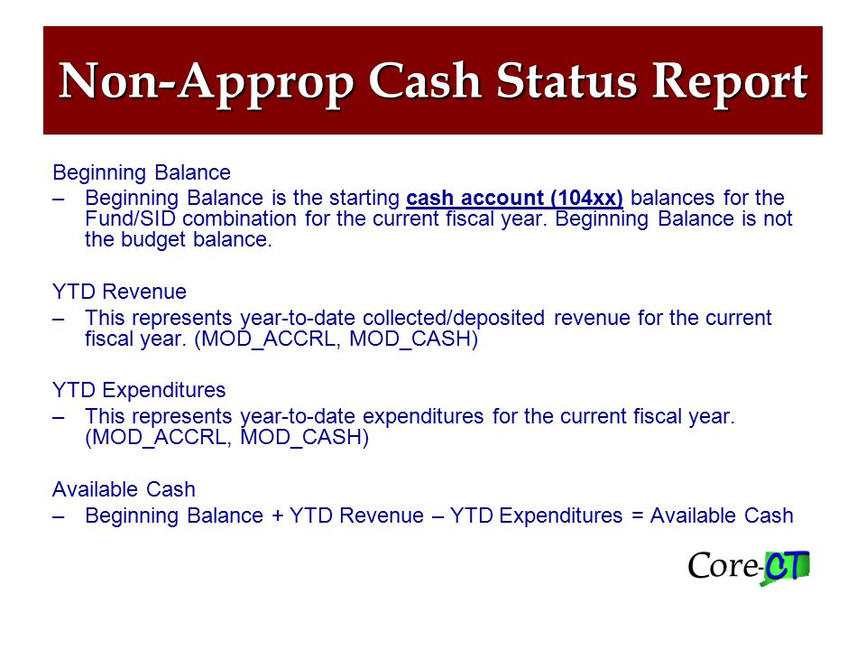 Non-Approp Cash Status Report Beginning Balance –Beginning Balance is the starting cash account (104xx) balances for the Fund/SID combination for the current fiscal year.