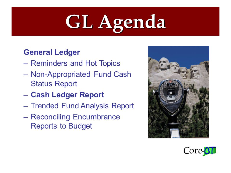GL Agenda General Ledger –Reminders and Hot Topics –Non-Appropriated Fund Cash Status Report –Cash Ledger Report –Trended Fund Analysis Report –Reconciling Encumbrance Reports to Budget