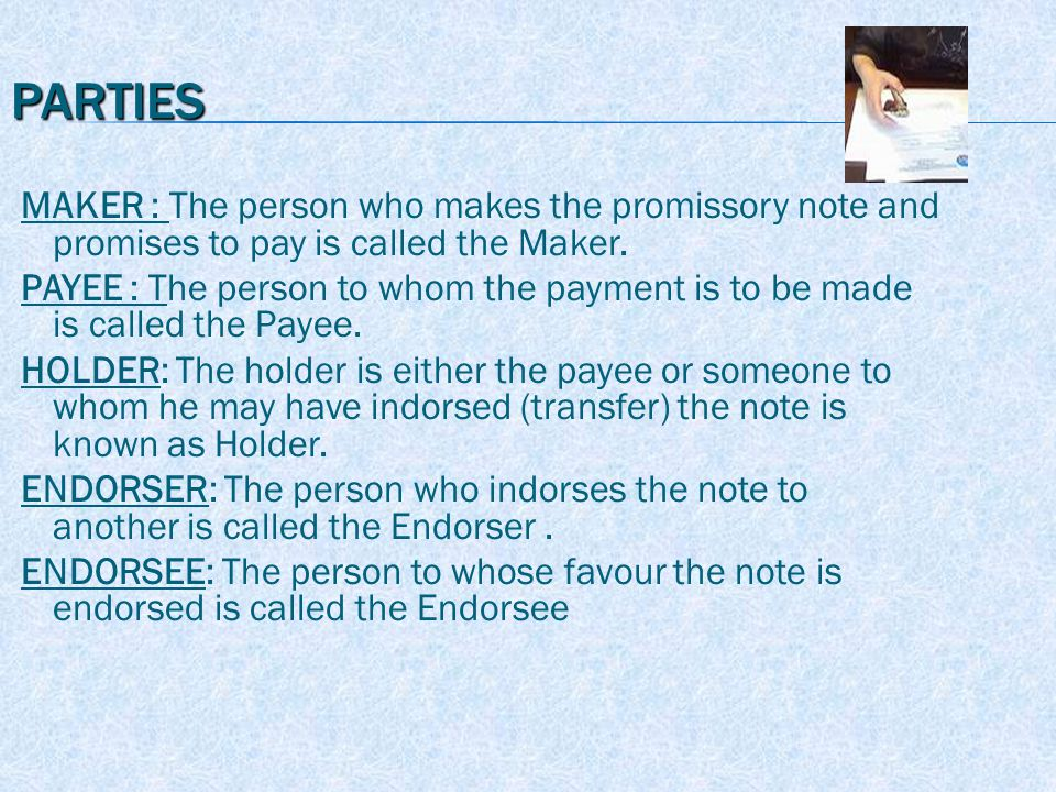 PARTIES MAKER : The person who makes the promissory note and promises to pay is called the Maker.