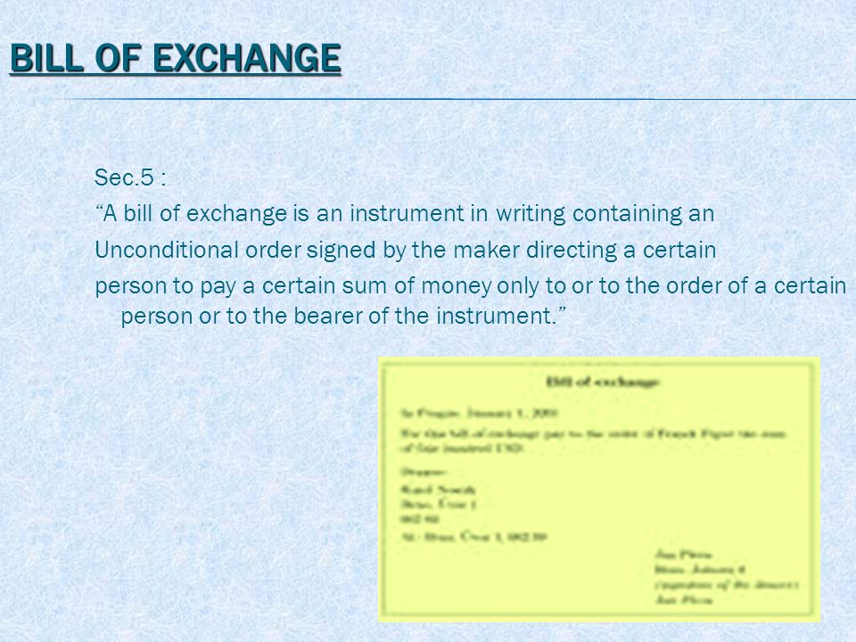 BILL OF EXCHANGE Sec.5 : A bill of exchange is an instrument in writing containing an Unconditional order signed by the maker directing a certain person to pay a certain sum of money only to or to the order of a certain person or to the bearer of the instrument.