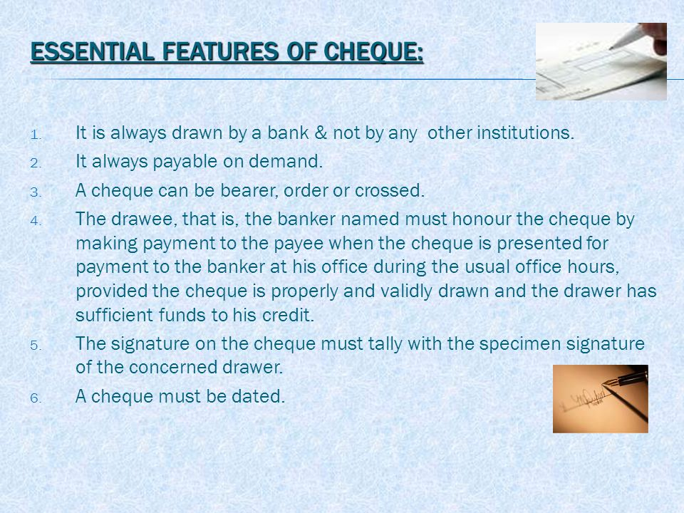 ESSENTIAL FEATURES OF CHEQUE: 1. It is always drawn by a bank & not by any other institutions.