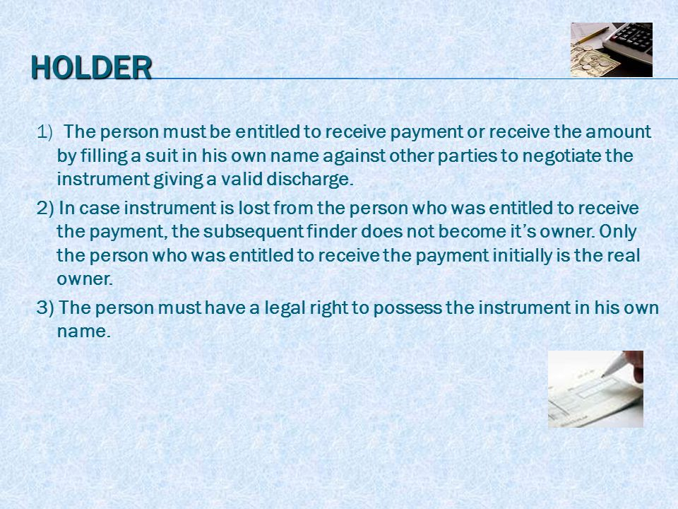 HOLDER 1) The person must be entitled to receive payment or receive the amount by filling a suit in his own name against other parties to negotiate the instrument giving a valid discharge.