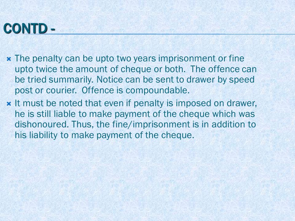 CONTD -  The penalty can be upto two years imprisonment or fine upto twice the amount of cheque or both.