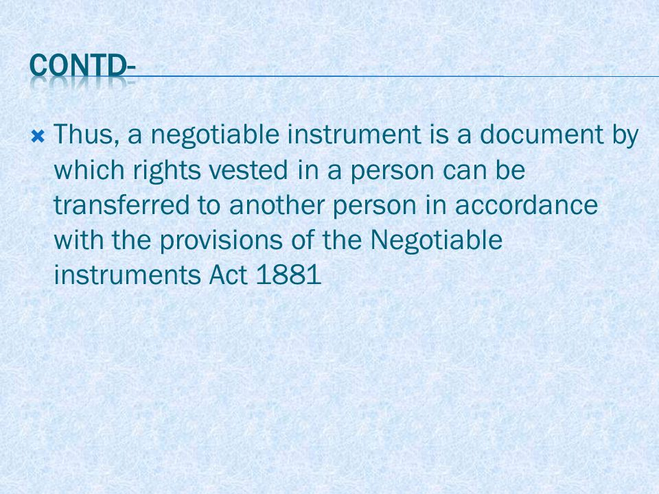  Thus, a negotiable instrument is a document by which rights vested in a person can be transferred to another person in accordance with the provisions of the Negotiable instruments Act 1881
