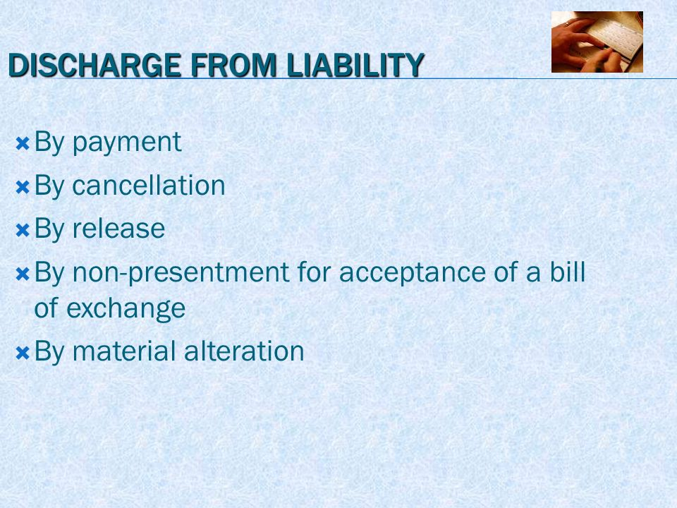 DISCHARGE FROM LIABILITY  By payment  By cancellation  By release  By non-presentment for acceptance of a bill of exchange  By material alteration