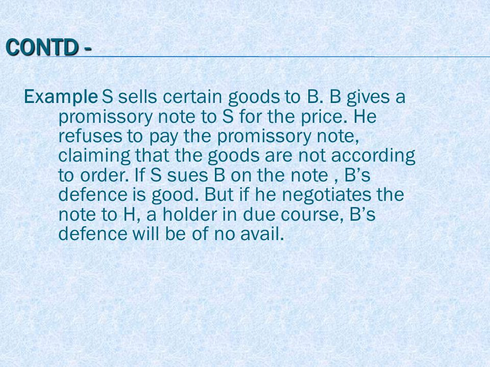 CONTD - Example S sells certain goods to B. B gives a promissory note to S for the price.