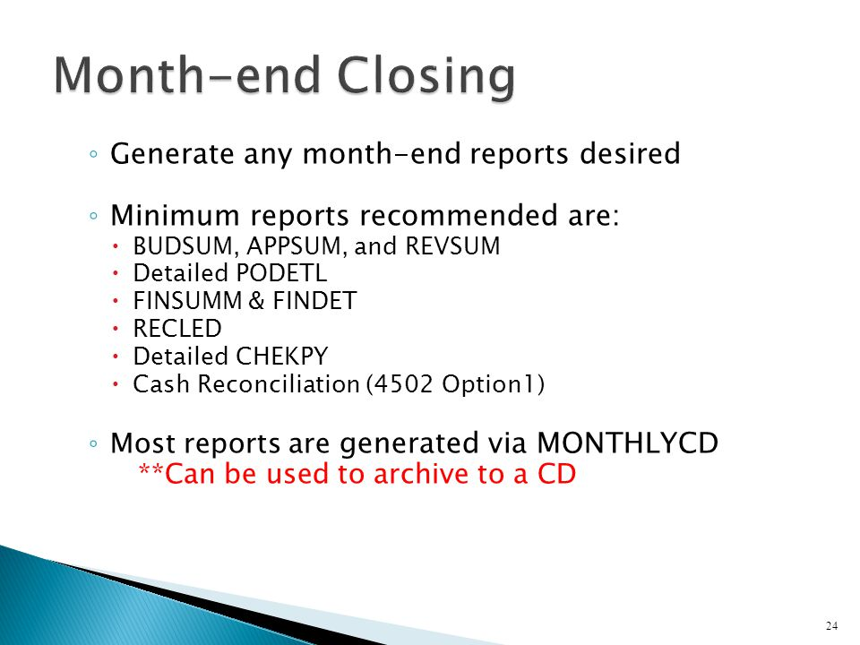 ◦ Generate any month-end reports desired ◦ Minimum reports recommended are:  BUDSUM, APPSUM, and REVSUM  Detailed PODETL  FINSUMM & FINDET  RECLED  Detailed CHEKPY  Cash Reconciliation (4502 Option1) ◦ Most reports are generated via MONTHLYCD **Can be used to archive to a CD 24