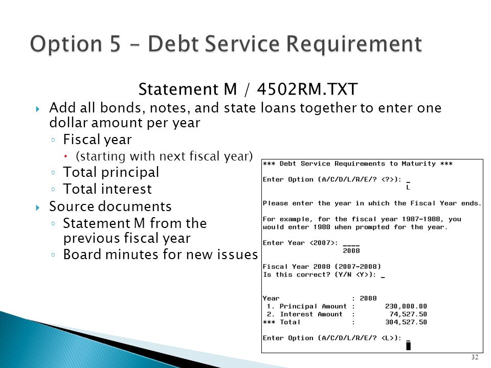 Statement M / 4502RM.TXT  Add all bonds, notes, and state loans together to enter one dollar amount per year ◦ Fiscal year  (starting with next fiscal year) ◦ Total principal ◦ Total interest  Source documents ◦ Statement M from the previous fiscal year ◦ Board minutes for new issues 32