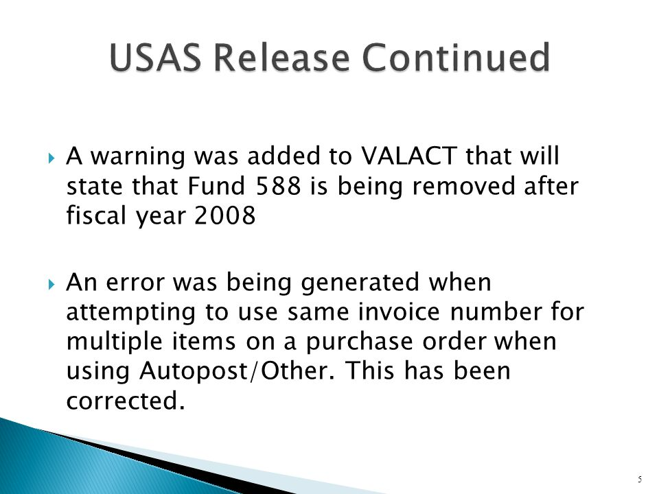  A warning was added to VALACT that will state that Fund 588 is being removed after fiscal year 2008  An error was being generated when attempting to use same invoice number for multiple items on a purchase order when using Autopost/Other.