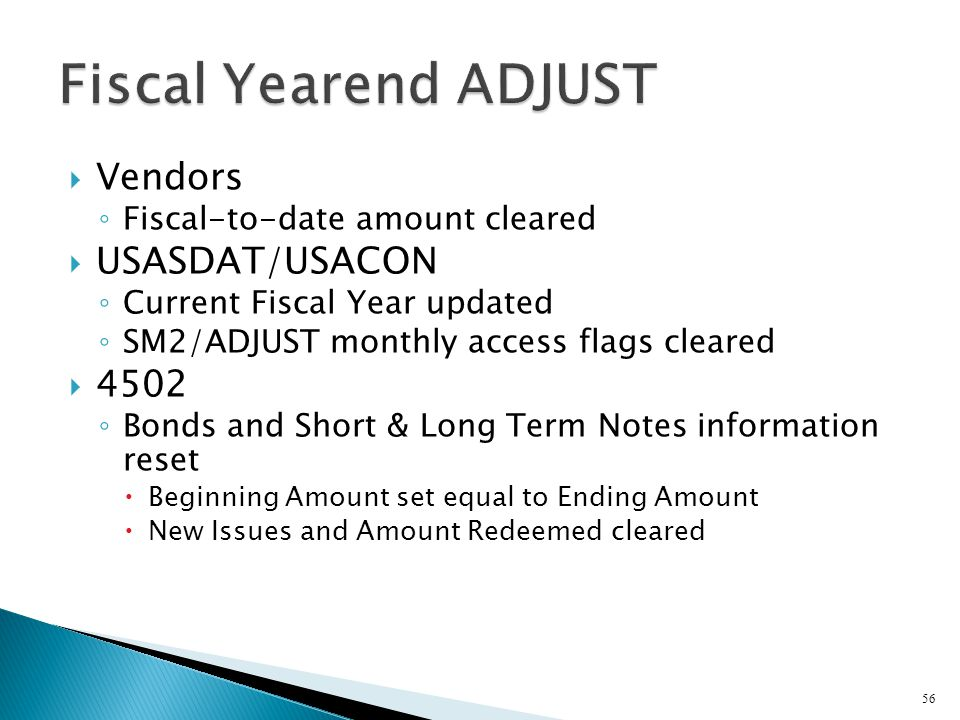  Vendors ◦ Fiscal-to-date amount cleared  USASDAT/USACON ◦ Current Fiscal Year updated ◦ SM2/ADJUST monthly access flags cleared  4502 ◦ Bonds and Short & Long Term Notes information reset  Beginning Amount set equal to Ending Amount  New Issues and Amount Redeemed cleared 56