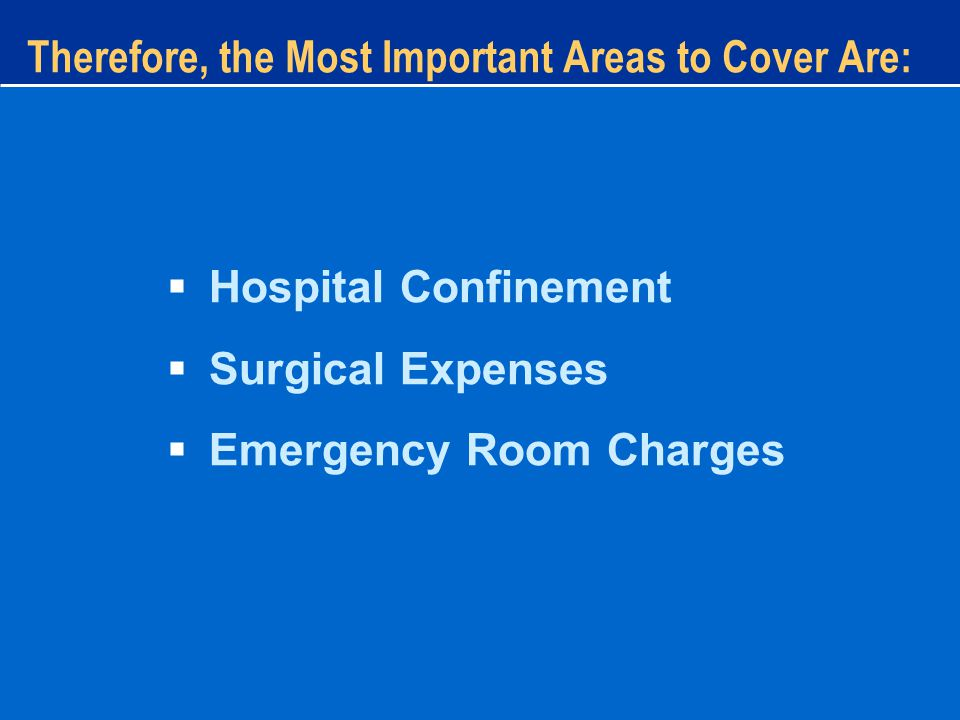 Therefore, the Most Important Areas to Cover Are:  Hospital Confinement  Surgical Expenses  Emergency Room Charges