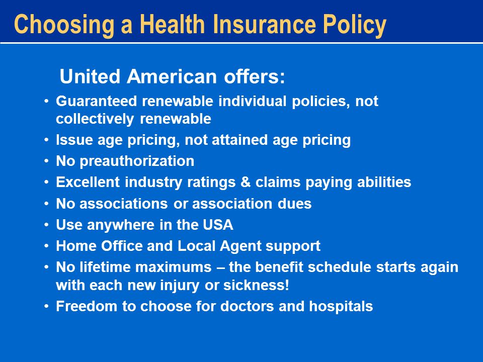 Guaranteed renewable individual policies, not collectively renewable Issue age pricing, not attained age pricing No preauthorization Excellent industry ratings & claims paying abilities No associations or association dues Use anywhere in the USA Home Office and Local Agent support No lifetime maximums – the benefit schedule starts again with each new injury or sickness.