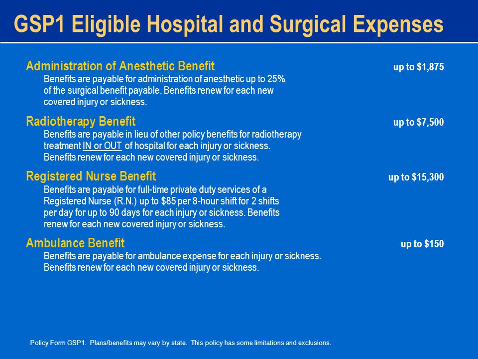 GSP1 Eligible Hospital and Surgical Expenses Administration of Anesthetic Benefit up to $1,875 Benefits are payable for administration of anesthetic up to 25% of the surgical benefit payable.