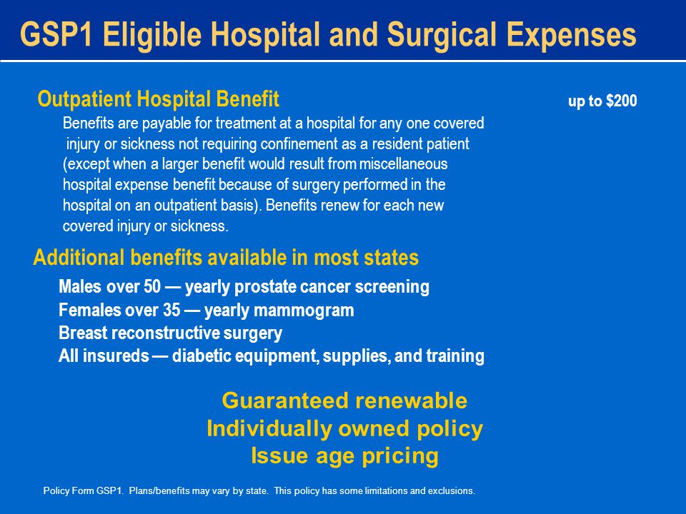 GSP1 Eligible Hospital and Surgical Expenses Outpatient Hospital Benefit up to $200 Benefits are payable for treatment at a hospital for any one covered injury or sickness not requiring confinement as a resident patient (except when a larger benefit would result from miscellaneous hospital expense benefit because of surgery performed in the hospital on an outpatient basis).