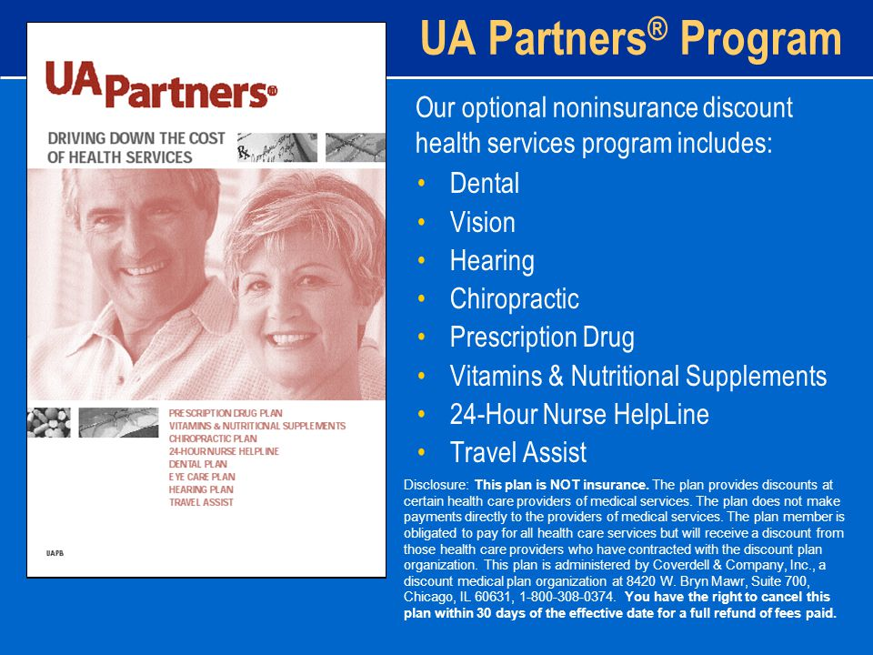 UA Partners ® Program Dental Vision Hearing Chiropractic Prescription Drug Vitamins & Nutritional Supplements 24-Hour Nurse HelpLine Travel Assist Our optional noninsurance discount health services program includes: Disclosure: This plan is NOT insurance.
