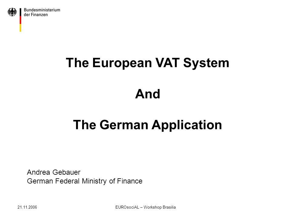 21.11.2006EUROsociAL – Workshop Brasilia The European VAT System And The German Application Andrea Gebauer German Federal Ministry of Finance