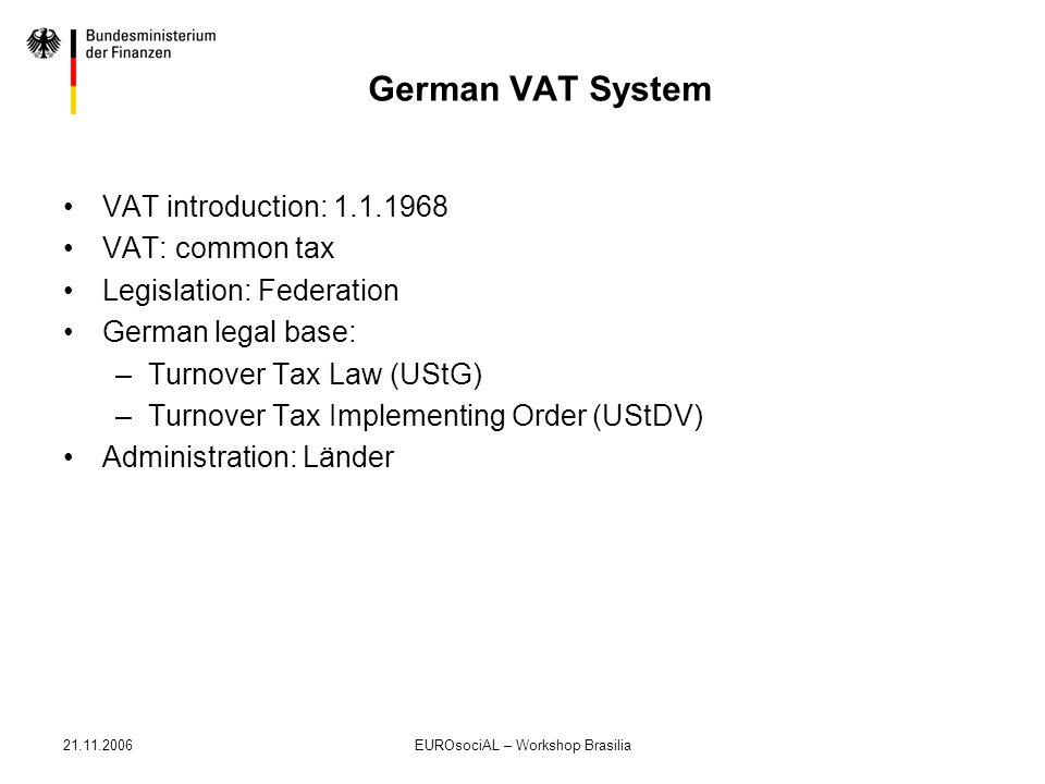 21.11.2006EUROsociAL – Workshop Brasilia German VAT System VAT introduction: 1.1.1968 VAT: common tax Legislation: Federation German legal base: –Turn