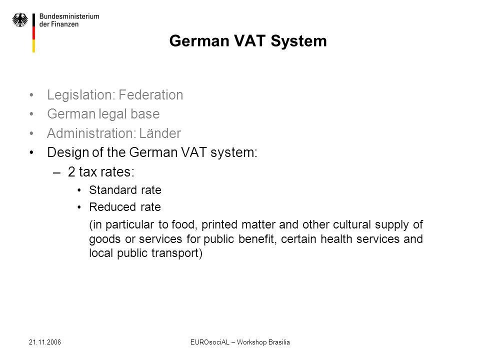 21.11.2006EUROsociAL – Workshop Brasilia German VAT System Legislation: Federation German legal base Administration: Länder Design of the German VAT s