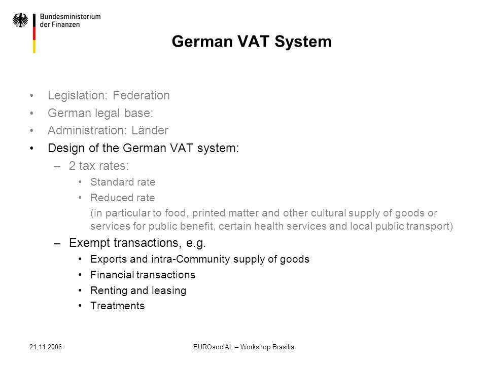 21.11.2006EUROsociAL – Workshop Brasilia German VAT System Legislation: Federation German legal base: Administration: Länder Design of the German VAT