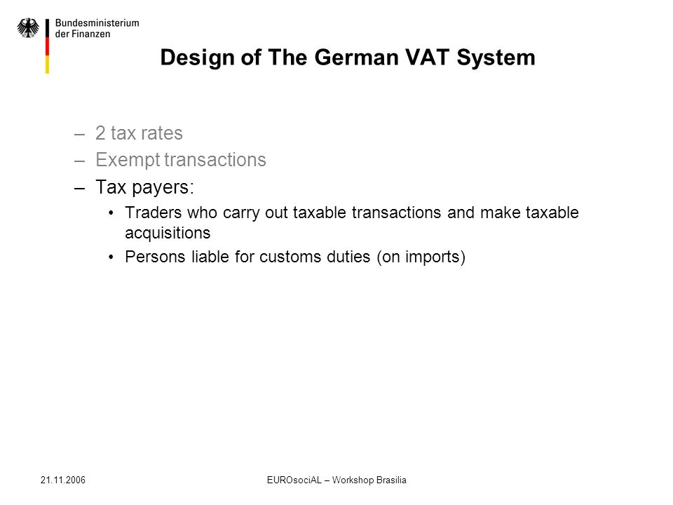 21.11.2006EUROsociAL – Workshop Brasilia Design of The German VAT System –2 tax rates –Exempt transactions –Tax payers: Traders who carry out taxable