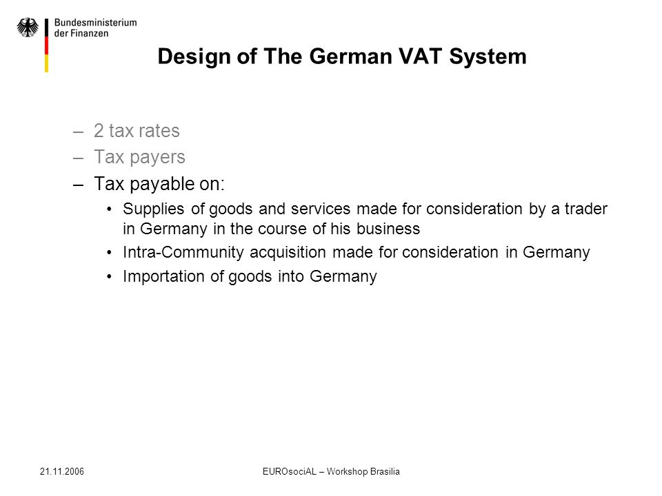 21.11.2006EUROsociAL – Workshop Brasilia Design of The German VAT System –2 tax rates –Tax payers –Tax payable on: Supplies of goods and services made