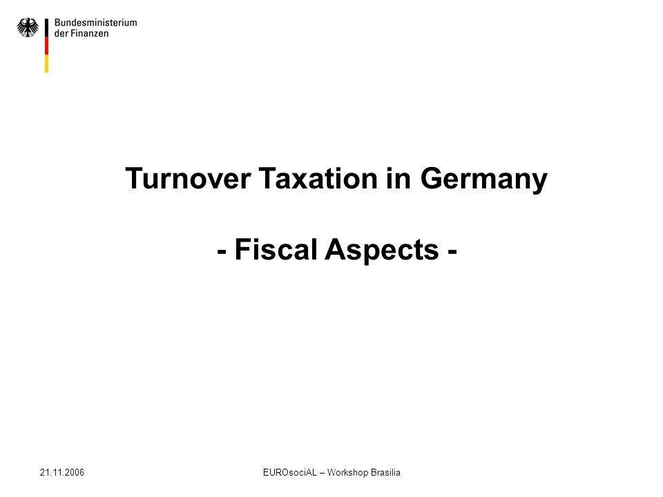 21.11.2006EUROsociAL – Workshop Brasilia Turnover Taxation in Germany - Fiscal Aspects -