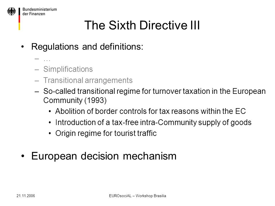 21.11.2006EUROsociAL – Workshop Brasilia The Sixth Directive III Regulations and definitions: –… –Simplifications –Transitional arrangements –So-calle