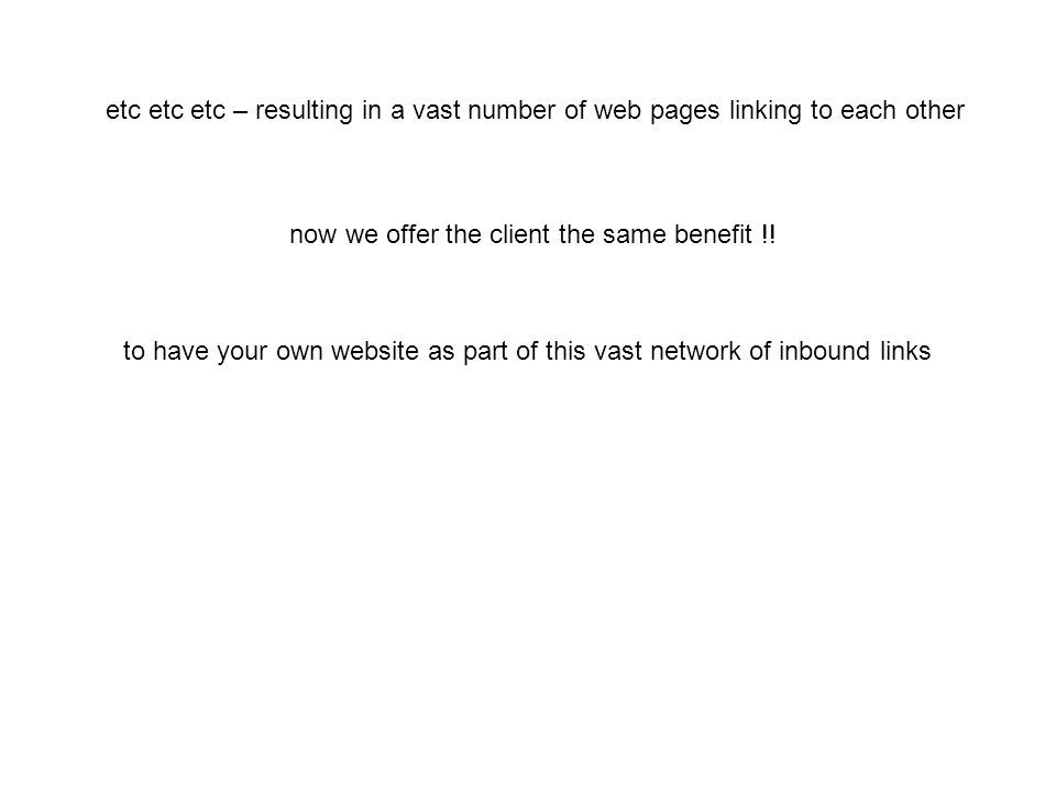 etc etc etc – resulting in a vast number of web pages linking to each other now we offer the client the same benefit !.