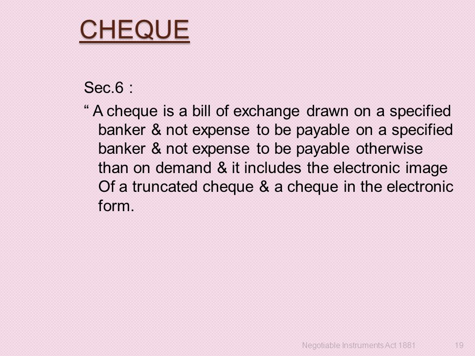 "CHEQUE Sec.6 : "" A cheque is a bill of exchange drawn on a specified banker & not expense to be payable on a specified banker & not expense to be paya"