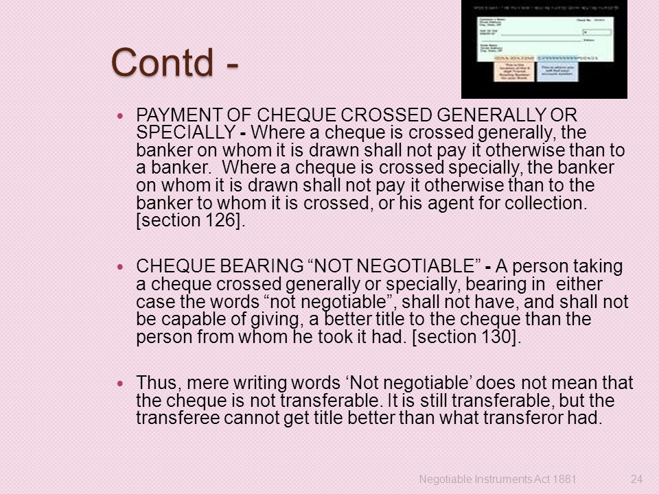Contd - PAYMENT OF CHEQUE CROSSED GENERALLY OR SPECIALLY - Where a cheque is crossed generally, the banker on whom it is drawn shall not pay it otherw