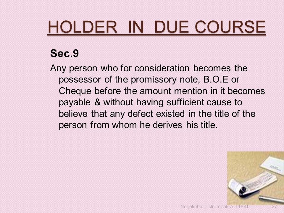 HOLDER IN DUE COURSE Sec.9 Any person who for consideration becomes the possessor of the promissory note, B.O.E or Cheque before the amount mention in