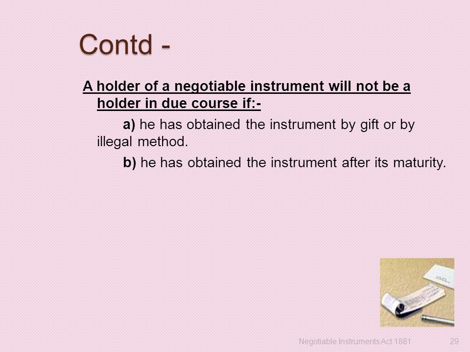 Contd - A holder of a negotiable instrument will not be a holder in due course if:- a) he has obtained the instrument by gift or by illegal method.