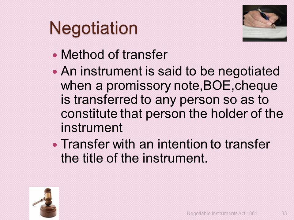 Negotiation Method of transfer An instrument is said to be negotiated when a promissory note,BOE,cheque is transferred to any person so as to constitute that person the holder of the instrument Transfer with an intention to transfer the title of the instrument.