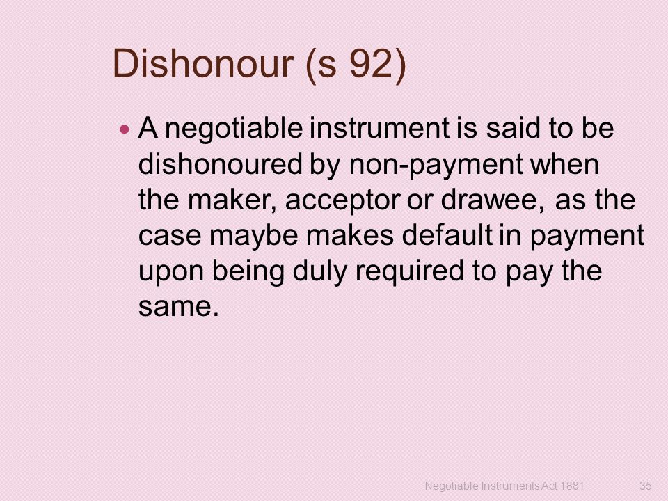 Dishonour (s 92) A negotiable instrument is said to be dishonoured by non-payment when the maker, acceptor or drawee, as the case maybe makes default