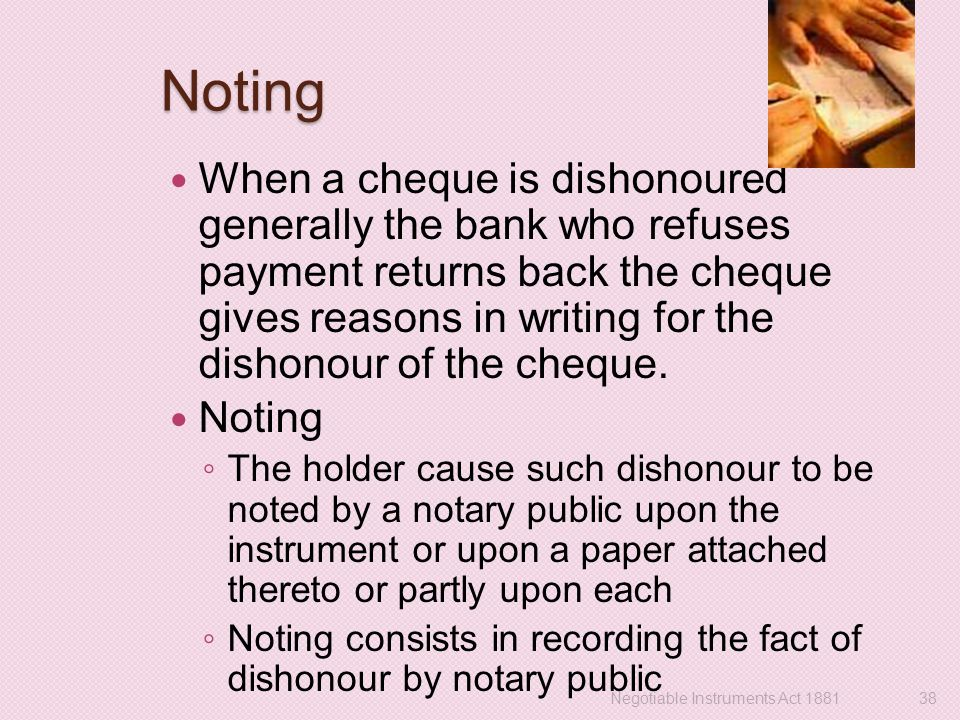 Noting When a cheque is dishonoured generally the bank who refuses payment returns back the cheque gives reasons in writing for the dishonour of the c