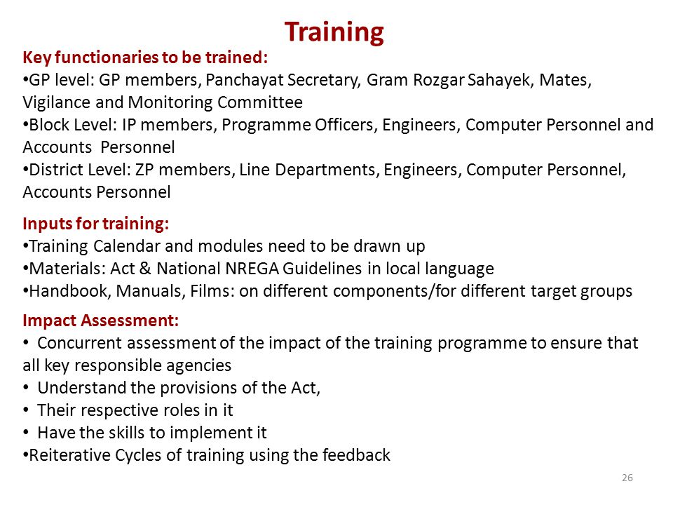 Training Key functionaries to be trained: GP level: GP members, Panchayat Secretary, Gram Rozgar Sahayek, Mates, Vigilance and Monitoring Committee Block Level: IP members, Programme Officers, Engineers, Computer Personnel and Accounts Personnel District Level: ZP members, Line Departments, Engineers, Computer Personnel, Accounts Personnel Inputs for training: Training Calendar and modules need to be drawn up Materials: Act & National NREGA Guidelines in local language Handbook, Manuals, Films: on different components/for different target groups Impact Assessment: Concurrent assessment of the impact of the training programme to ensure that all key responsible agencies Understand the provisions of the Act, Their respective roles in it Have the skills to implement it Reiterative Cycles of training using the feedback 26