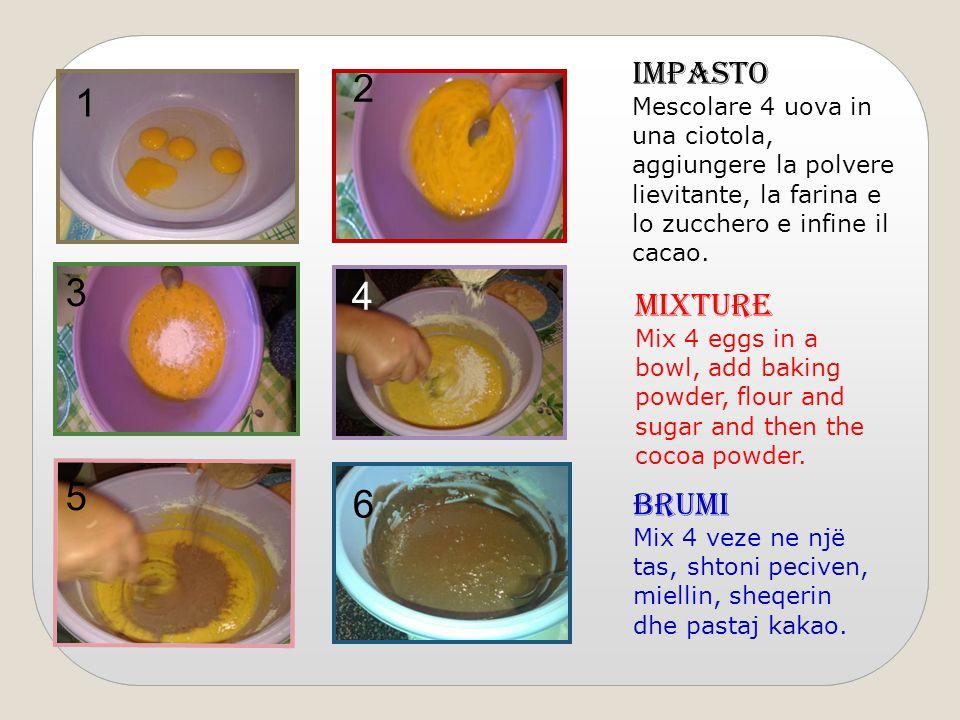 1 2 4 3 6 5 IMPASTO Mescolare 4 uova in una ciotola, aggiungere la polvere lievitante, la farina e lo zucchero e infine il cacao.