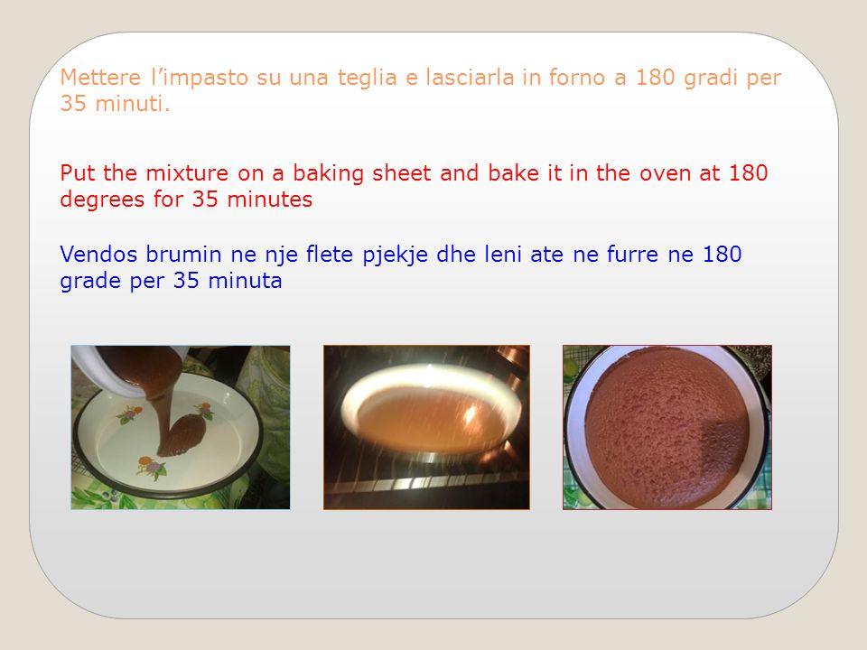 Mettere l'impasto su una teglia e lasciarla in forno a 180 gradi per 35 minuti. Put the mixture on a baking sheet and bake it in the oven at 180 degre