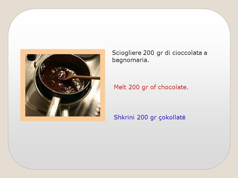 Sciogliere 200 gr di cioccolata a bagnomaria. Melt 200 gr of chocolate. Shkrini 200 gr çokollatë
