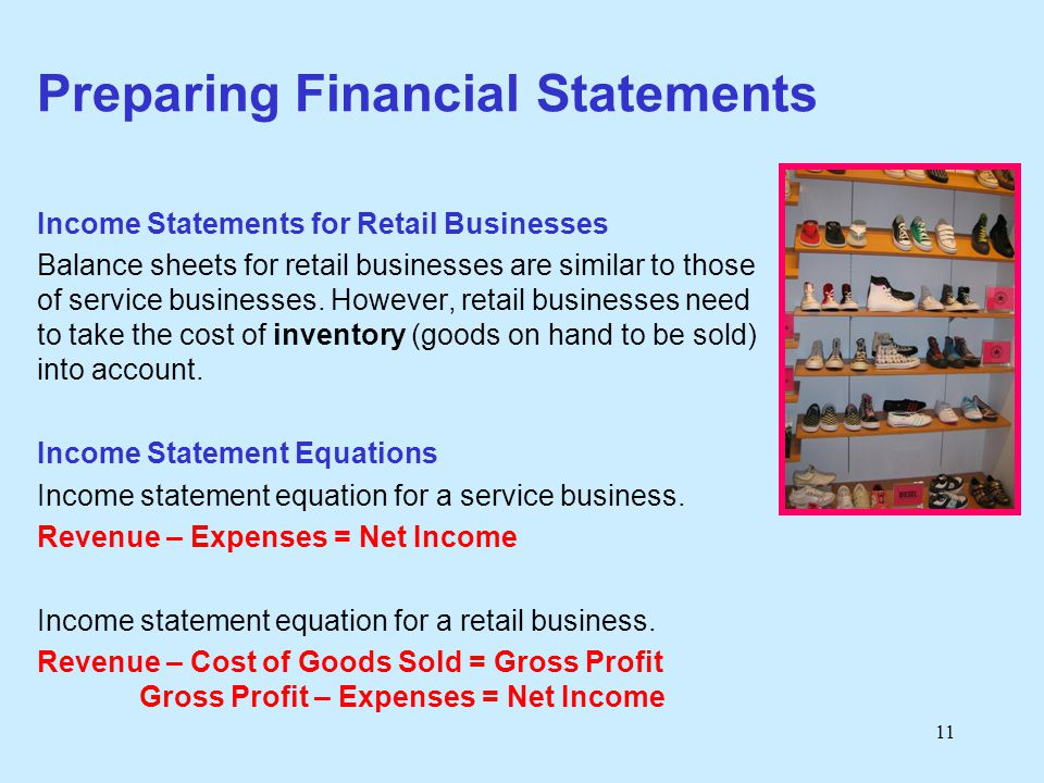 11 Preparing Financial Statements Income Statements for Retail Businesses Balance sheets for retail businesses are similar to those of service busines