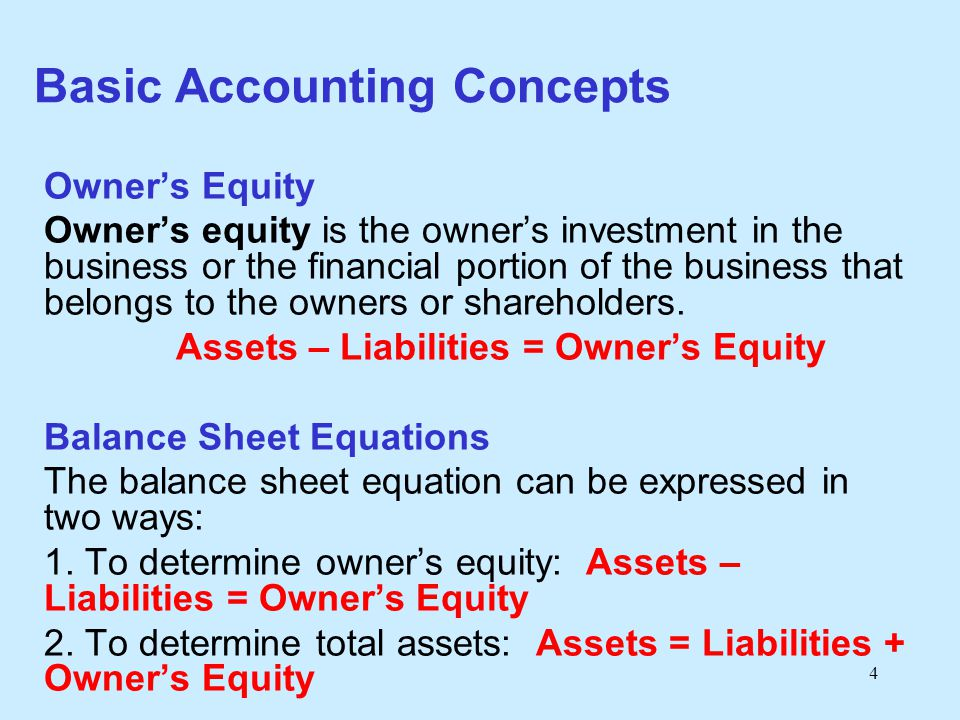 4 Basic Accounting Concepts Owner's Equity Owner's equity is the owner's investment in the business or the financial portion of the business that belo