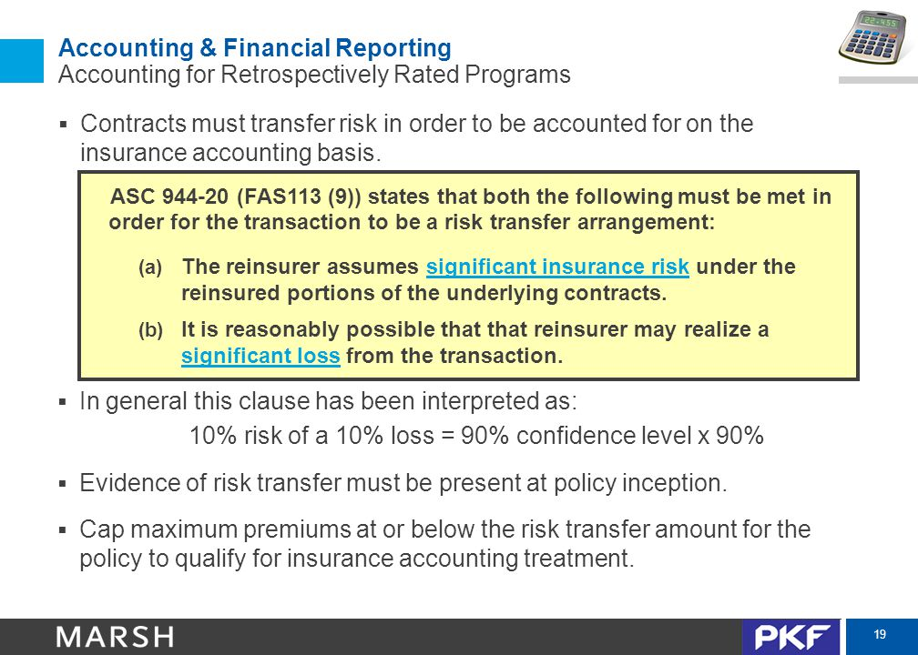 19 Accounting & Financial Reporting Accounting for Retrospectively Rated Programs  Contracts must transfer risk in order to be accounted for on the i