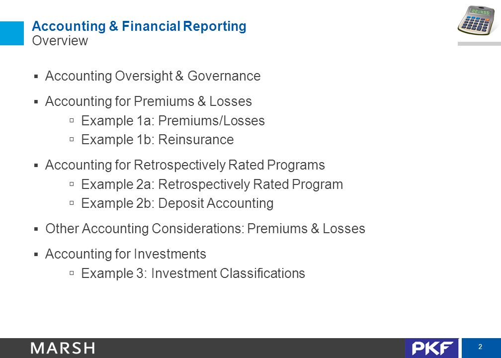 3 Accounting & Financial Reporting Oversight & Guidance  US Generally Accepted Accounting Principles (US GAAP) – AICPA – American Institute of Certified Public Accountants www.aicpa.org – FASB – Financial Accounting Standards Board www.fasb.org – SEC – Securities Exchange Commission www.sec.gov – Vast majority of Cayman captives follow US GAAP  International Financial Reporting Standards (IFRS) – IASB – International Accounting Standards Board and IFRS Foundation www.ifrs.org – European Union, Canada, Australia, Asia  US GAAP vs IFRS: – Differences – Global harmonization and convergence – Majority of Cayman Captives use US GAAP – Presentation will focus on US GAAP treatment