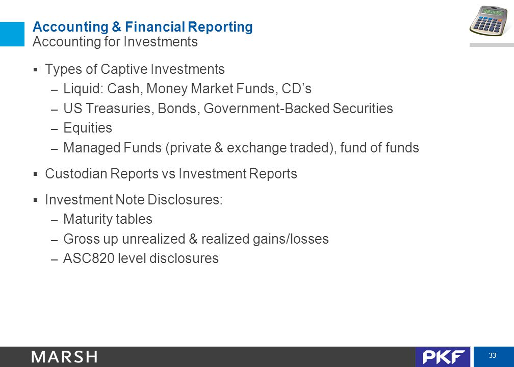 33 Accounting & Financial Reporting Accounting for Investments  Types of Captive Investments – Liquid: Cash, Money Market Funds, CD's – US Treasuries, Bonds, Government-Backed Securities – Equities – Managed Funds (private & exchange traded), fund of funds  Custodian Reports vs Investment Reports  Investment Note Disclosures: – Maturity tables – Gross up unrealized & realized gains/losses – ASC820 level disclosures