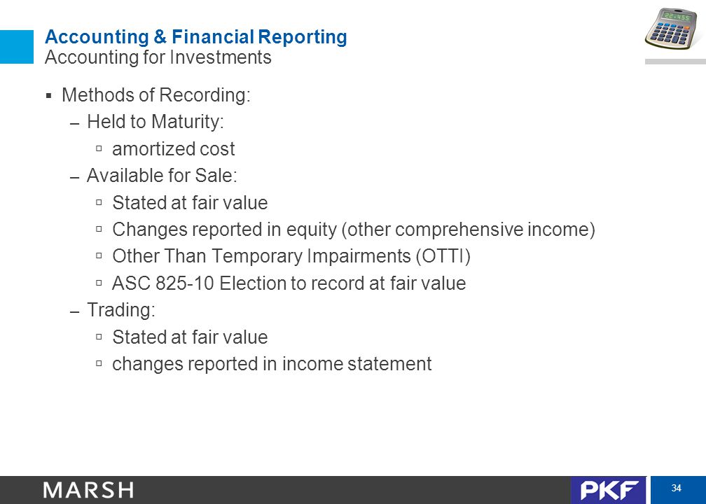 34 Accounting & Financial Reporting Accounting for Investments  Methods of Recording: – Held to Maturity:  amortized cost – Available for Sale:  Stated at fair value  Changes reported in equity (other comprehensive income)  Other Than Temporary Impairments (OTTI)  ASC 825-10 Election to record at fair value – Trading:  Stated at fair value  changes reported in income statement