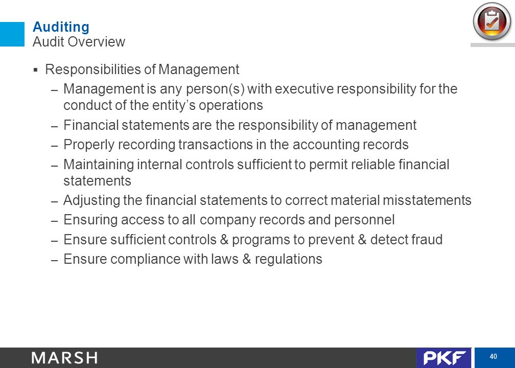 40 Auditing Audit Overview  Responsibilities of Management – Management is any person(s) with executive responsibility for the conduct of the entity's operations – Financial statements are the responsibility of management – Properly recording transactions in the accounting records – Maintaining internal controls sufficient to permit reliable financial statements – Adjusting the financial statements to correct material misstatements – Ensuring access to all company records and personnel – Ensure sufficient controls & programs to prevent & detect fraud – Ensure compliance with laws & regulations