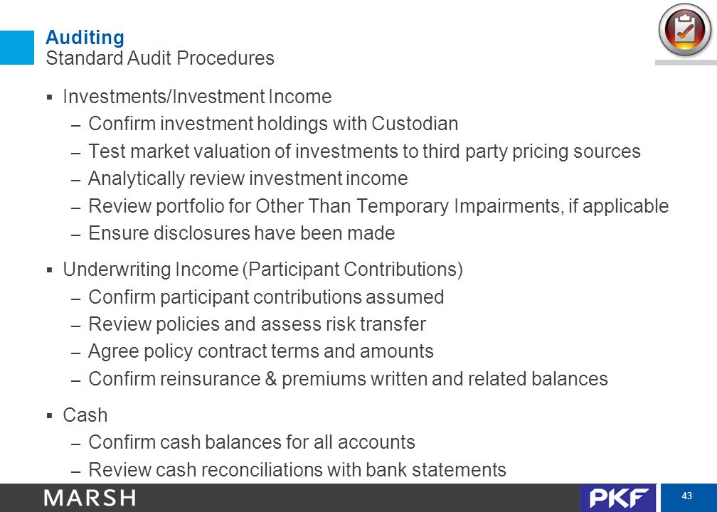 43 Auditing Standard Audit Procedures  Investments/Investment Income – Confirm investment holdings with Custodian – Test market valuation of investments to third party pricing sources – Analytically review investment income – Review portfolio for Other Than Temporary Impairments, if applicable – Ensure disclosures have been made  Underwriting Income (Participant Contributions) – Confirm participant contributions assumed – Review policies and assess risk transfer – Agree policy contract terms and amounts – Confirm reinsurance & premiums written and related balances  Cash – Confirm cash balances for all accounts – Review cash reconciliations with bank statements