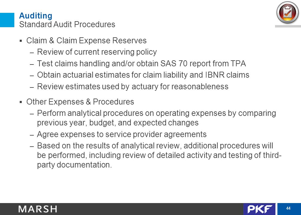 44 Auditing Standard Audit Procedures  Claim & Claim Expense Reserves – Review of current reserving policy – Test claims handling and/or obtain SAS 70 report from TPA – Obtain actuarial estimates for claim liability and IBNR claims – Review estimates used by actuary for reasonableness  Other Expenses & Procedures – Perform analytical procedures on operating expenses by comparing previous year, budget, and expected changes – Agree expenses to service provider agreements – Based on the results of analytical review, additional procedures will be performed, including review of detailed activity and testing of third- party documentation.